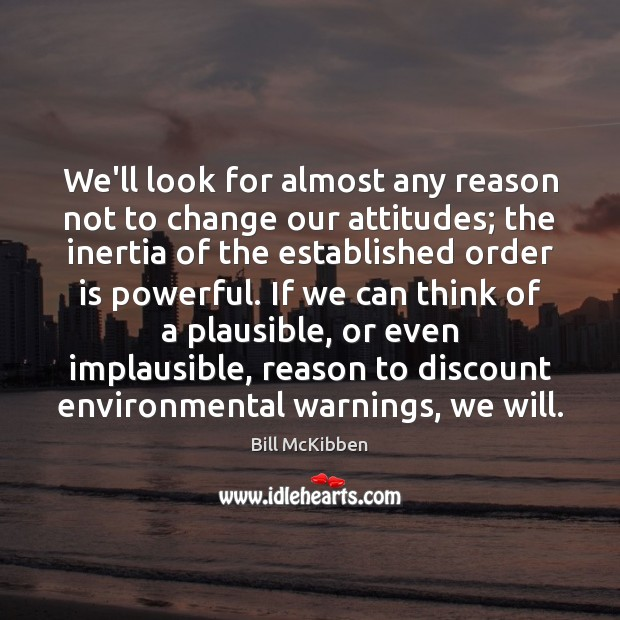 We'll look for almost any reason not to change our attitudes; the Bill McKibben Picture Quote