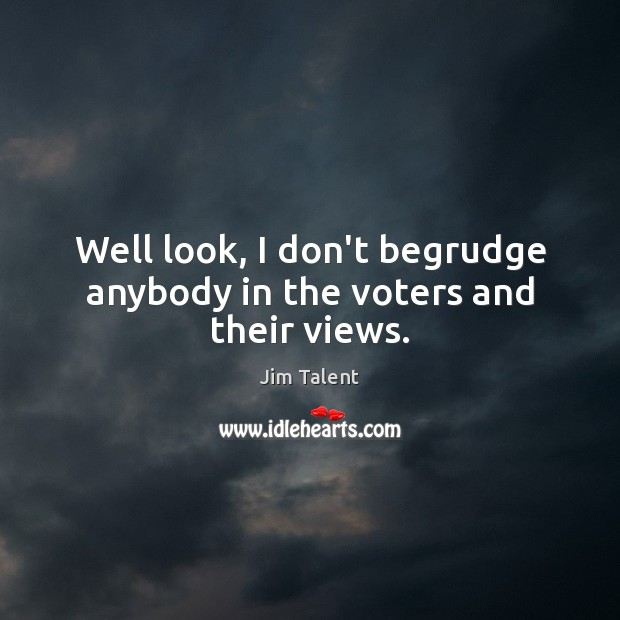 Image, Well look, I don't begrudge anybody in the voters and their views.
