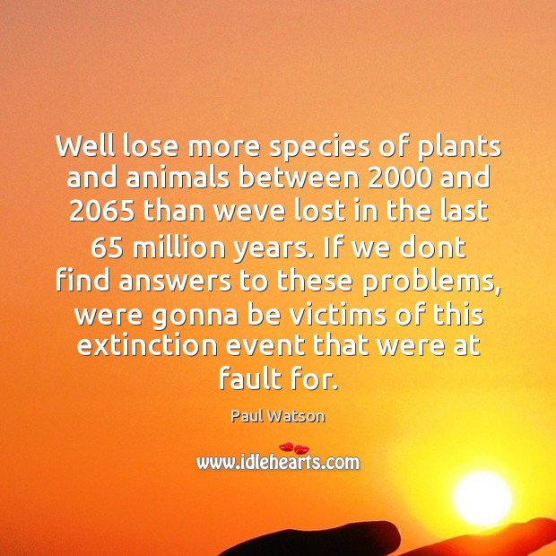 Well lose more species of plants and animals between 2000 and 2065 than weve Paul Watson Picture Quote