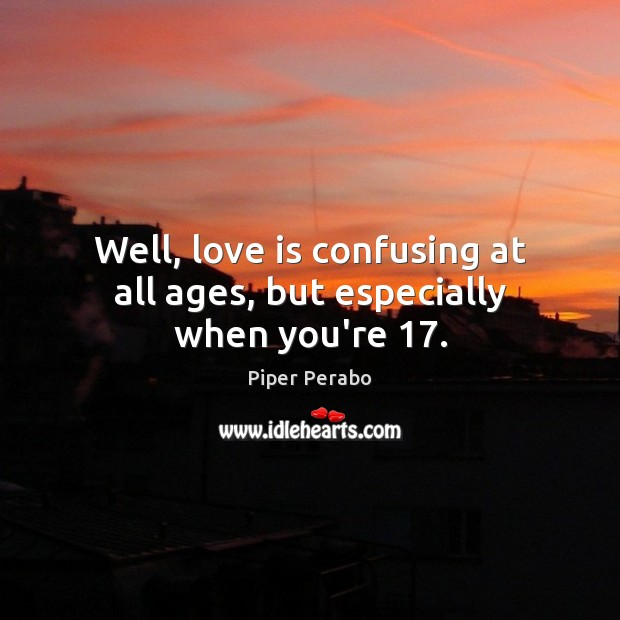 Well, love is confusing at all ages, but especially when you're 17. Image