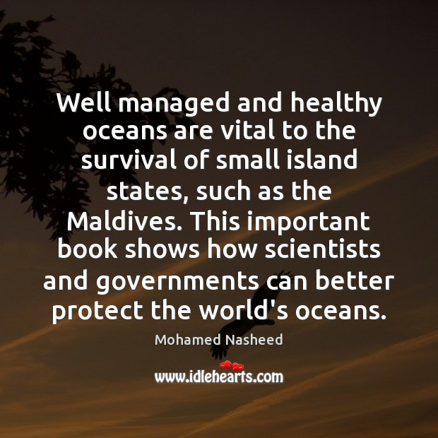 Well managed and healthy oceans are vital to the survival of small Mohamed Nasheed Picture Quote