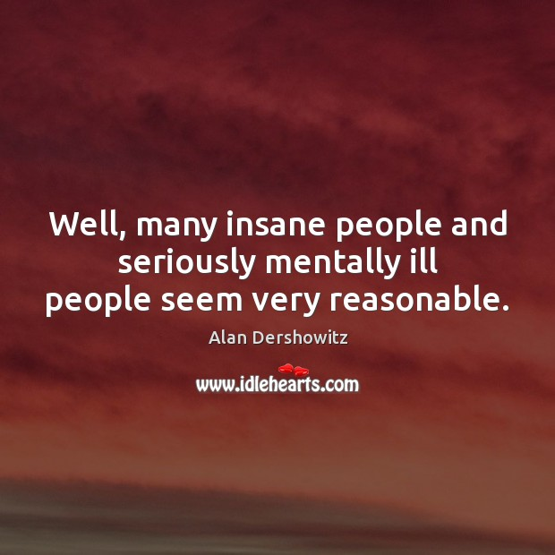 Well, many insane people and seriously mentally ill people seem very reasonable. Image