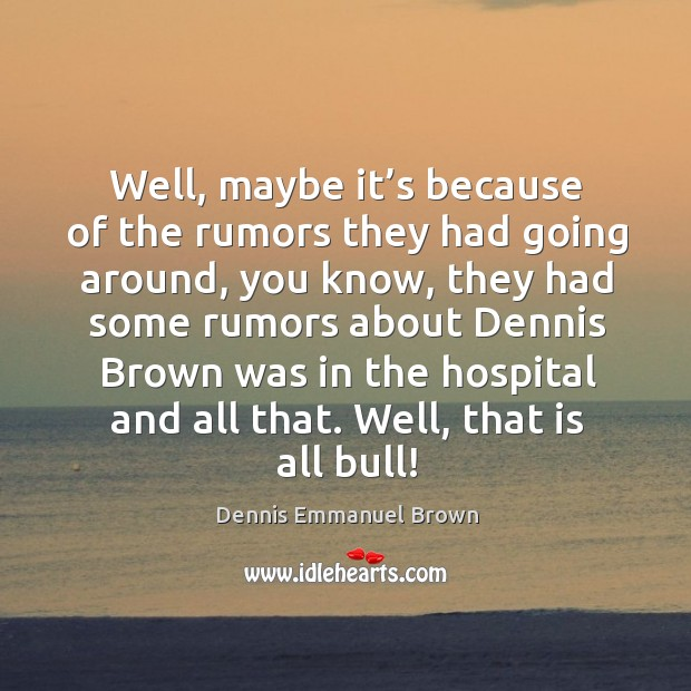 Well, maybe it's because of the rumors they had going around, you know, they had some rumors about Dennis Emmanuel Brown Picture Quote