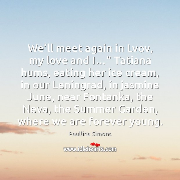 "We'll meet again in Lvov, my love and I…"" Tatiana hums, Paullina Simons Picture Quote"