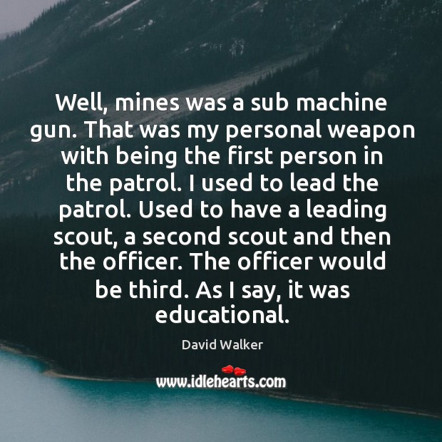 Well, mines was a sub machine gun. That was my personal weapon with being the first David Walker Picture Quote
