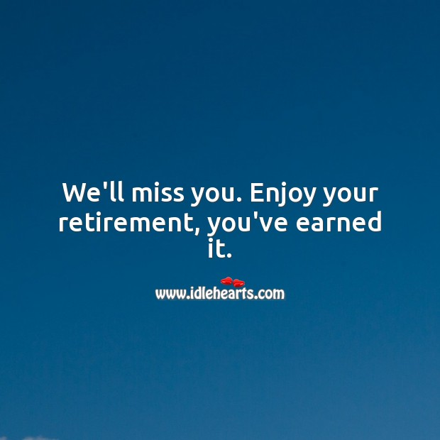 We'll miss you. Enjoy your retirement, you've earned it. Miss You Quotes Image