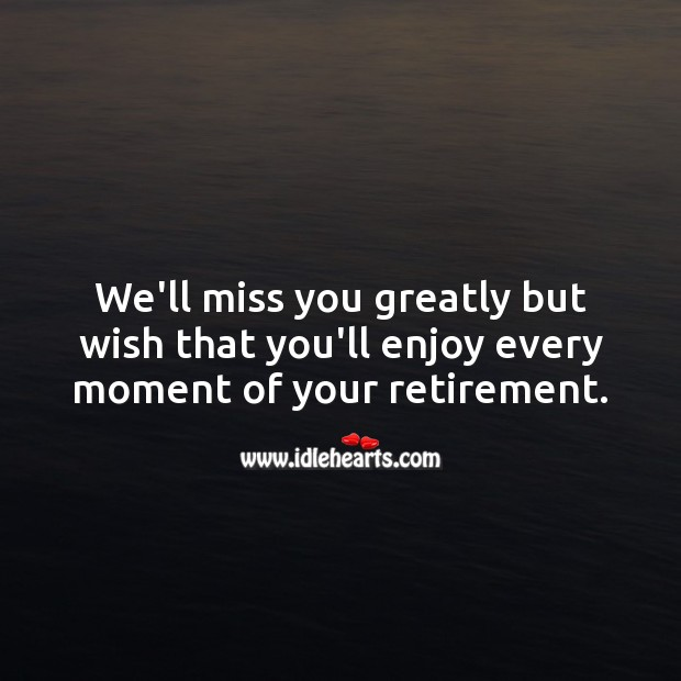 We'll miss you greatly but wish that you'll enjoy every moment of your retirement. Miss You Quotes Image