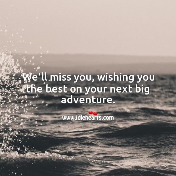 We'll miss you, wishing you the best on your next big adventure. Miss You Quotes Image