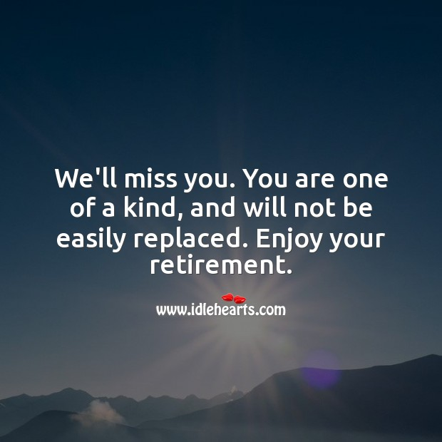 We'll miss you. You are one of a kind, and will not be easily replaced. Miss You Quotes Image