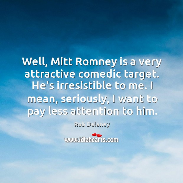 Well, Mitt Romney is a very attractive comedic target. He's irresistible to Rob Delaney Picture Quote