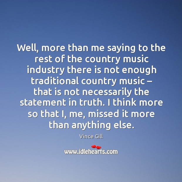 Well, more than me saying to the rest of the country music industry there is not Vince Gill Picture Quote