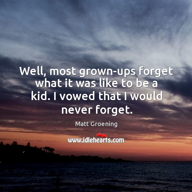 Image, Well, most grown-ups forget what it was like to be a kid. I vowed that I would never forget.