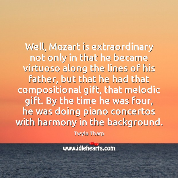 Well, Mozart is extraordinary not only in that he became virtuoso along Twyla Tharp Picture Quote