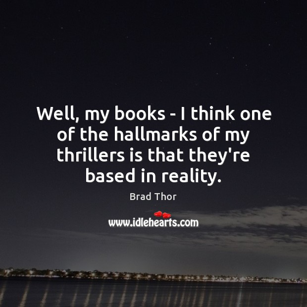 Well, my books – I think one of the hallmarks of my Brad Thor Picture Quote