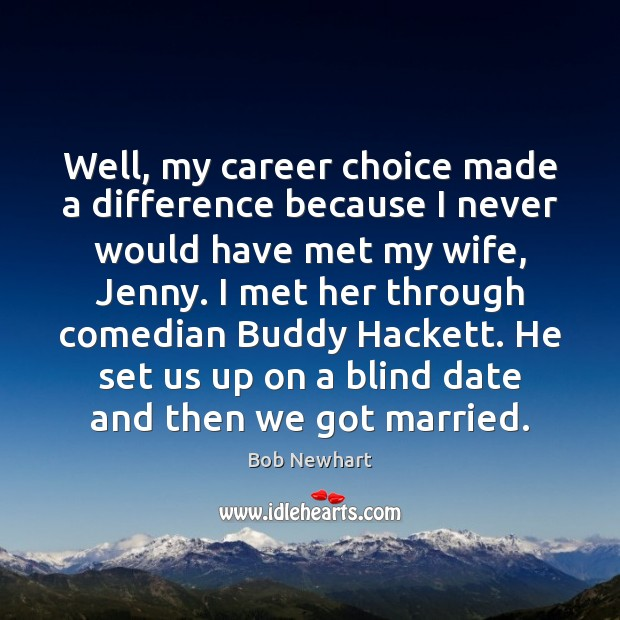Well, my career choice made a difference because I never would have Bob Newhart Picture Quote