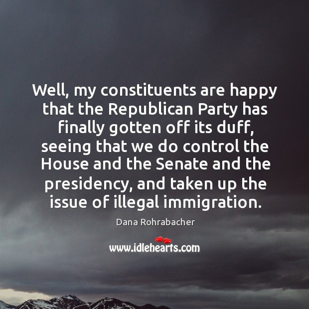 Well, my constituents are happy that the republican party has finally gotten off its duff Dana Rohrabacher Picture Quote