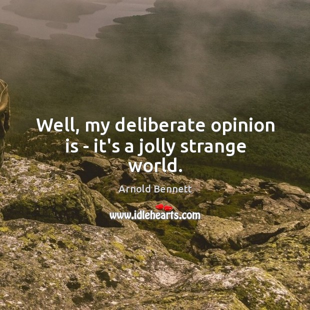 Well, my deliberate opinion is – it's a jolly strange world. Arnold Bennett Picture Quote