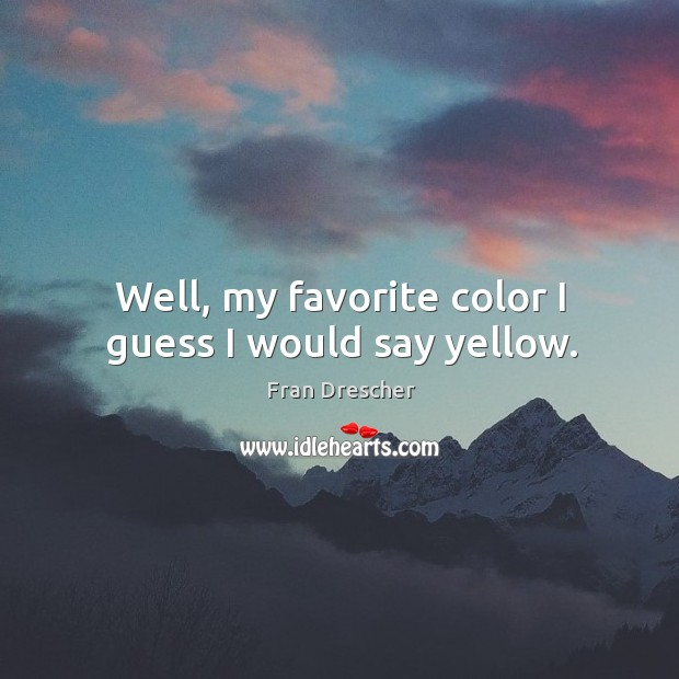 Well, my favorite color I guess I would say yellow. Fran Drescher Picture Quote