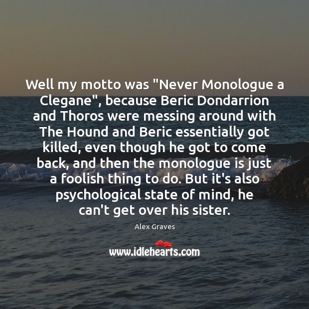 "Image, Well my motto was ""Never Monologue a Clegane"", because Beric Dondarrion and"
