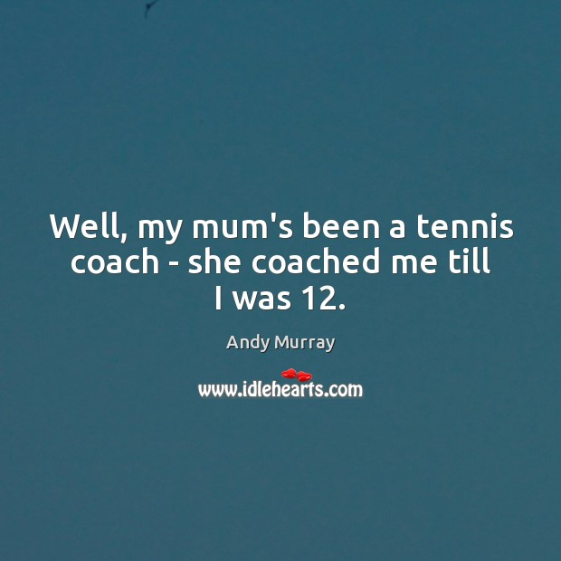 Well, my mum's been a tennis coach – she coached me till I was 12. Image