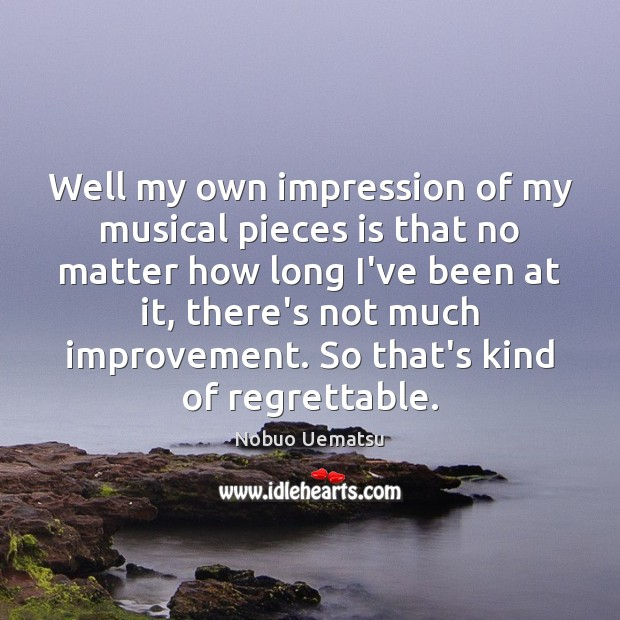Well my own impression of my musical pieces is that no matter Nobuo Uematsu Picture Quote