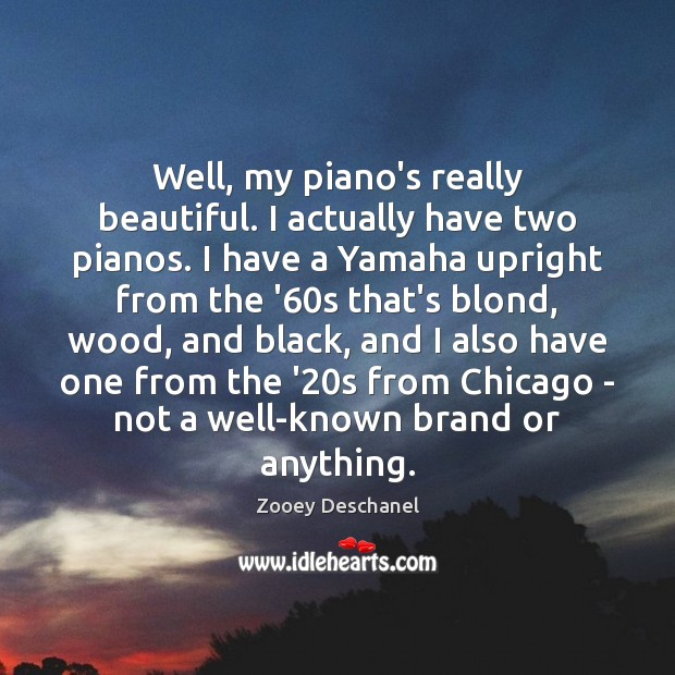 Well, my piano's really beautiful. I actually have two pianos. I have Zooey Deschanel Picture Quote