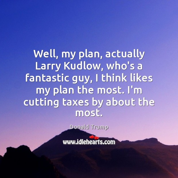 Well, my plan, actually Larry Kudlow, who's a fantastic guy, I think Donald Trump Picture Quote