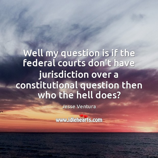 Well my question is if the federal courts don't have jurisdiction over Jesse Ventura Picture Quote