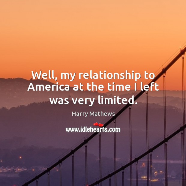 Well, my relationship to america at the time I left was very limited. Harry Mathews Picture Quote