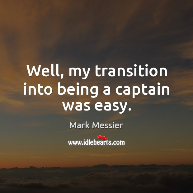 Well, my transition into being a captain was easy. Image