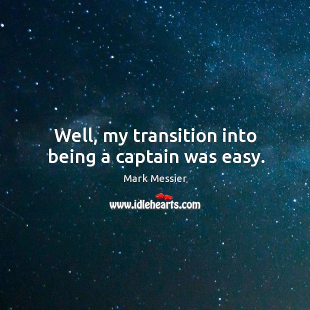 Well, my transition into being a captain was easy. Mark Messier Picture Quote