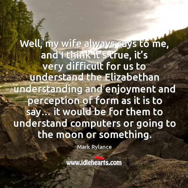 Well, my wife always says to me, and I think it's true, it's very difficult for us Image