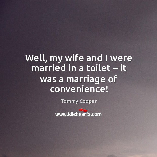 Well, my wife and I were married in a toilet – it was a marriage of convenience! Image
