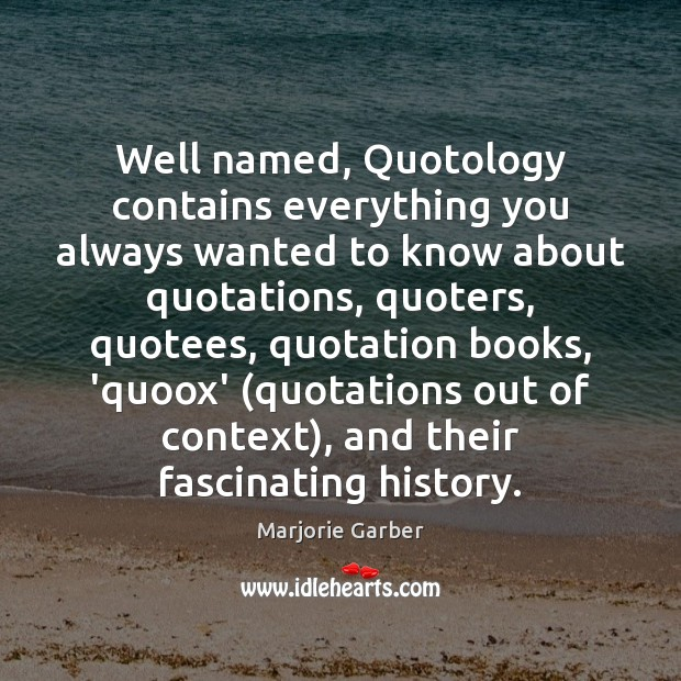 Well named, Quotology contains everything you always wanted to know about quotations, Marjorie Garber Picture Quote