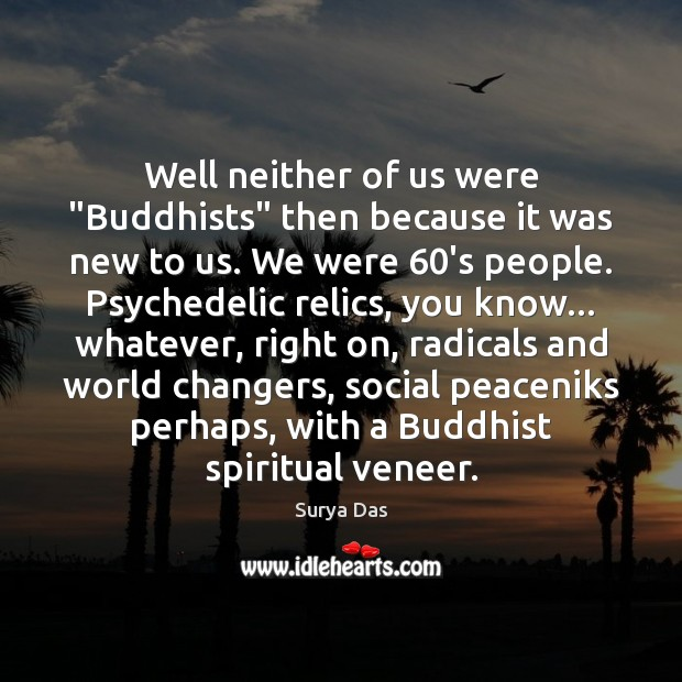 """Well neither of us were """"Buddhists"""" then because it was new to Image"""