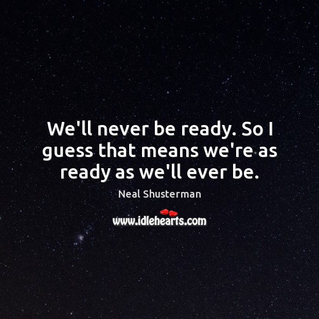 We'll never be ready. So I guess that means we're as ready as we'll ever be. Neal Shusterman Picture Quote