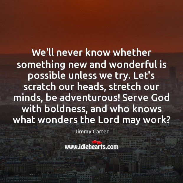 We'll never know whether something new and wonderful is possible unless we Image