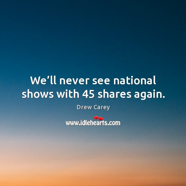 Image, We'll never see national shows with 45 shares again.