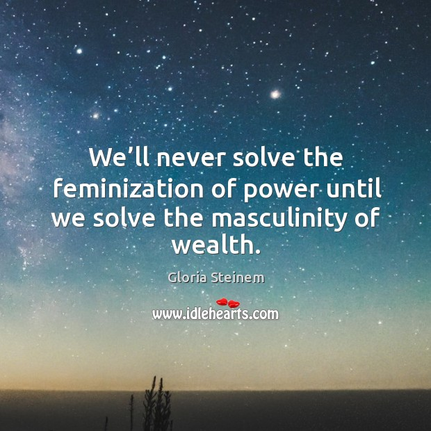 We'll never solve the feminization of power until we solve the masculinity of wealth. Image