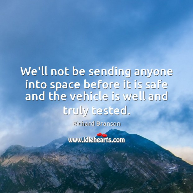 We'll not be sending anyone into space before it is safe and Richard Branson Picture Quote