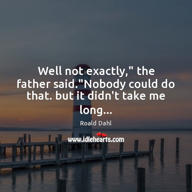 """Well not exactly,"""" the father said.""""Nobody could do that. but it didn't take me long… Roald Dahl Picture Quote"""