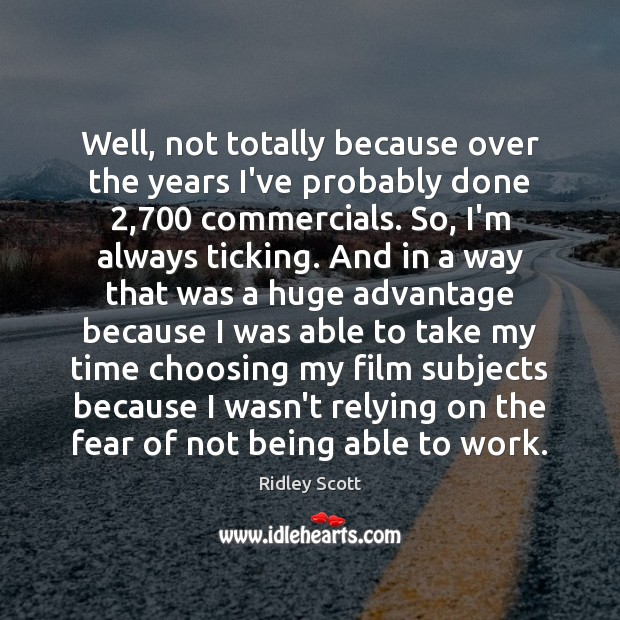 Well, not totally because over the years I've probably done 2,700 commercials. So, Image