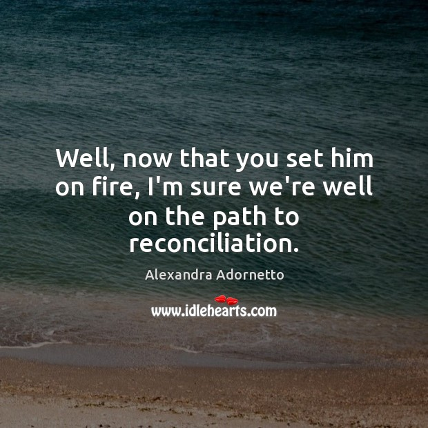 Well, now that you set him on fire, I'm sure we're well on the path to reconciliation. Image