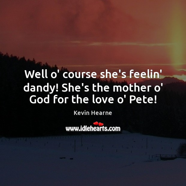 Well o' course she's feelin' dandy! She's the mother o' God for the love o' Pete! Kevin Hearne Picture Quote