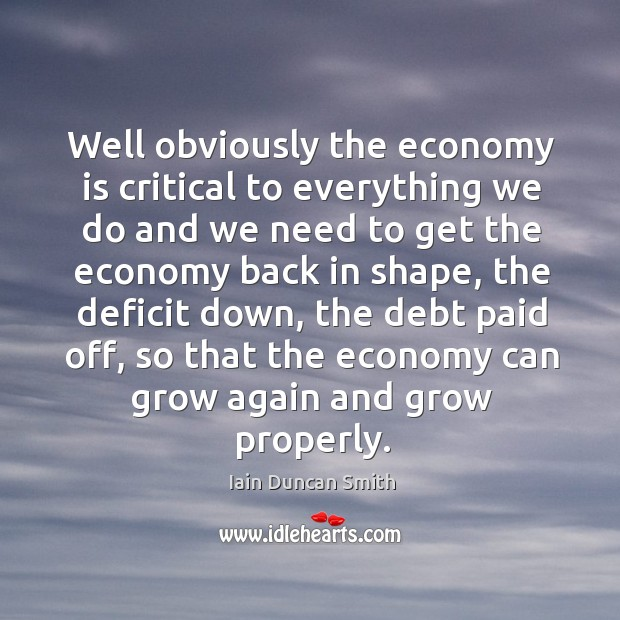 Well obviously the economy is critical to everything we do and we Iain Duncan Smith Picture Quote