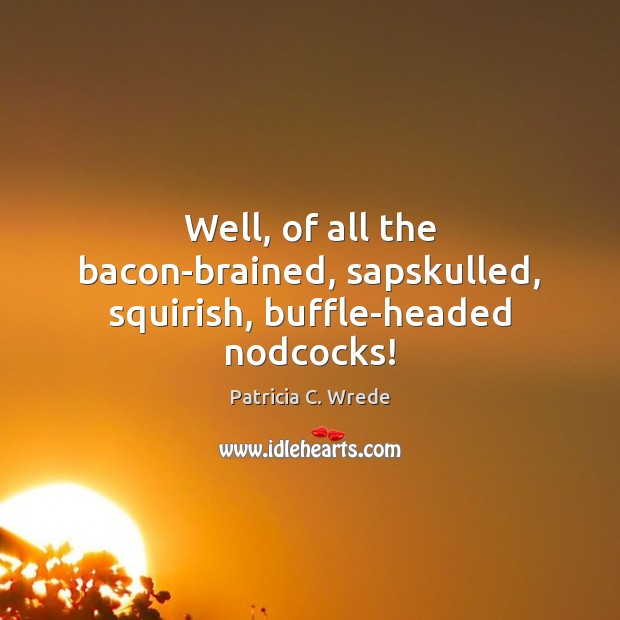 Well, of all the bacon-brained, sapskulled, squirish, buffle-headed nodcocks! Image