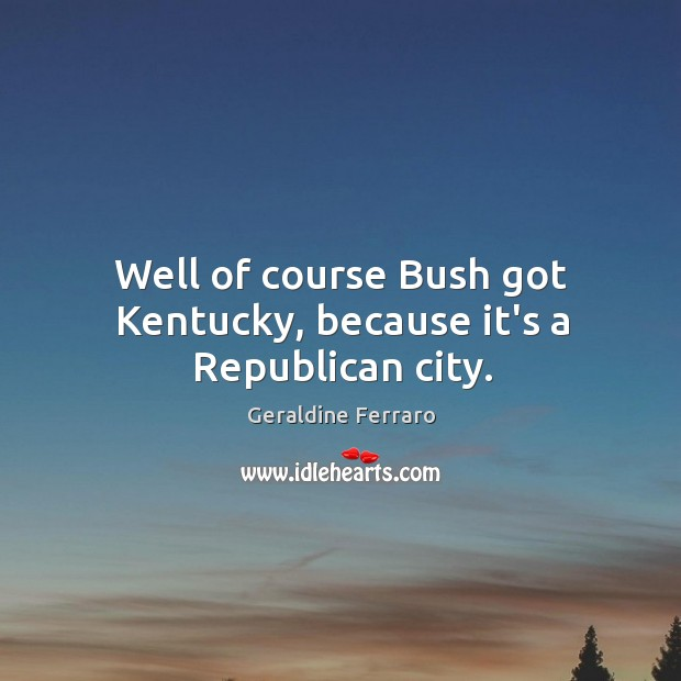 Well of course Bush got Kentucky, because it's a Republican city. Geraldine Ferraro Picture Quote