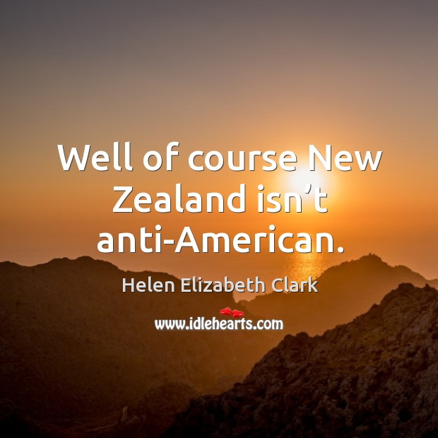 Well of course new zealand isn't anti-american. Helen Elizabeth Clark Picture Quote
