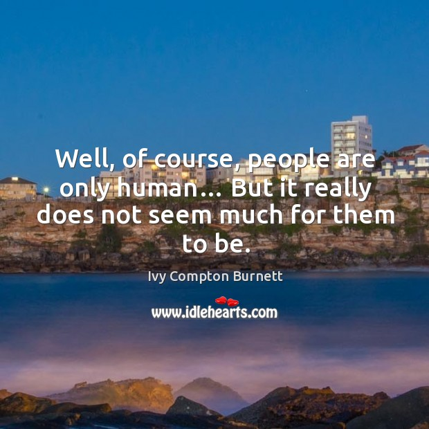 Well, of course, people are only human… but it really does not seem much for them to be. Ivy Compton Burnett Picture Quote