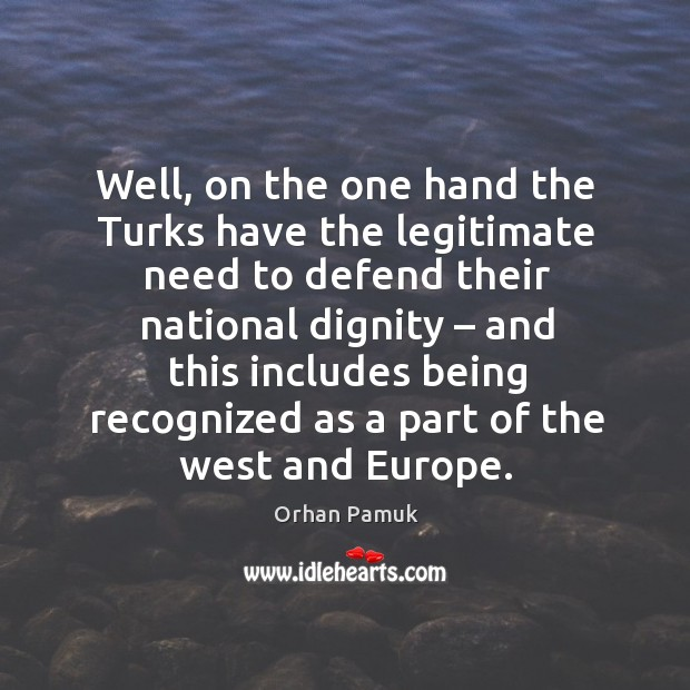 Well, on the one hand the turks have the legitimate need to defend their national dignity Image